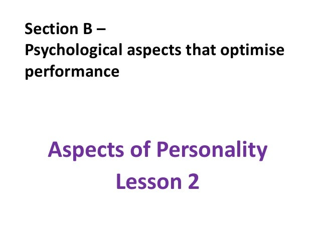 Section B –Psychological aspects that optimiseperformance   Aspects of Personality         Lesson 2