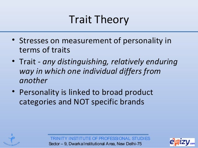 TRINITY INSTITUTE OF PROFESSIONAL STUDIES Sector – 9, DwarkaInstitutional Area, New Delhi-75 Trait Theory • Stresses on me...