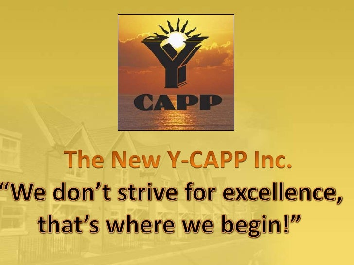 """The New Y-CAPP Inc. <br />""""Wedon't strive for excellence, <br />that's where we begin!""""<br />"""