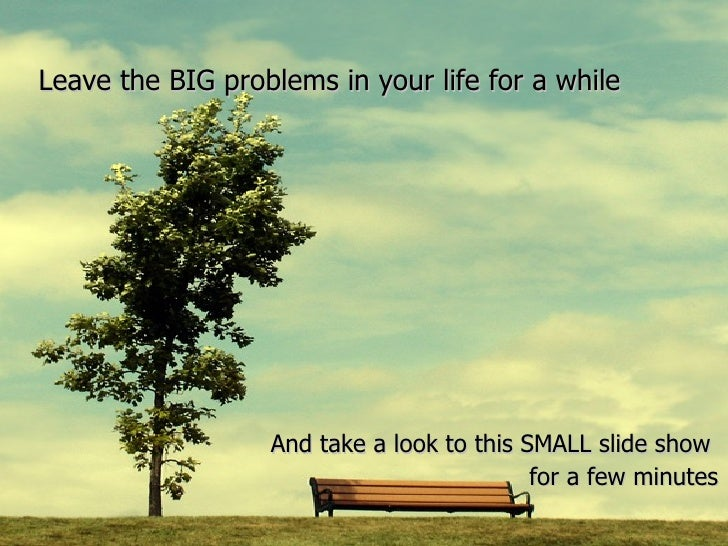 Leave the BIG problems in your life for a while And take a look to this SMALL slide show  for a few minutes