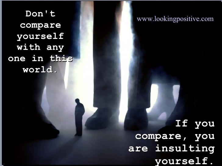Don't compare yourself with any one in this world. If you compare, you are insulting yourself. www.lookingpositive.com