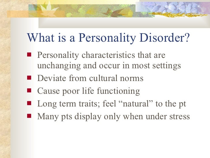 What is a Personality Disorder? <ul><li>Personality characteristics that are unchanging and occur in most settings </li></...