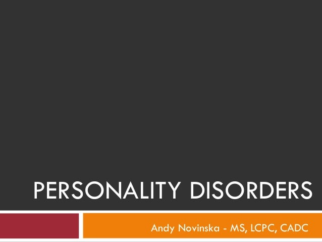 PERSONALITY DISORDERS Andy Novinska - MS, LCPC, CADC