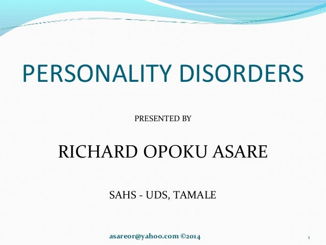 PERSONALITY DISORDERS PRESENTED BY RICHARD OPOKU ASARE SAHS - UDS, TAMALE asareor@yahoo.com ©2014 1