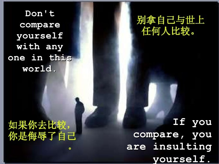 Don't compare yourself with any one in this world. If you compare, you are insulting yourself. 别拿自己与世上任何人比较。 如果你去比较,你是 侮辱 ...