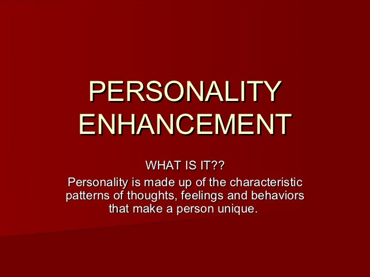 PERSONALITY  ENHANCEMENT               WHAT IS IT??Personality is made up of the characteristicpatterns of thoughts, feeli...