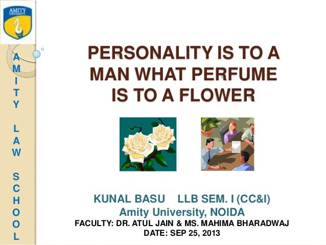 PERSONALITY IS TO A MAN WHAT PERFUME IS TO A FLOWER KUNAL BASU LLB SEM. I (CC&I) Amity University, NOIDA FACULTY: DR. ATUL...