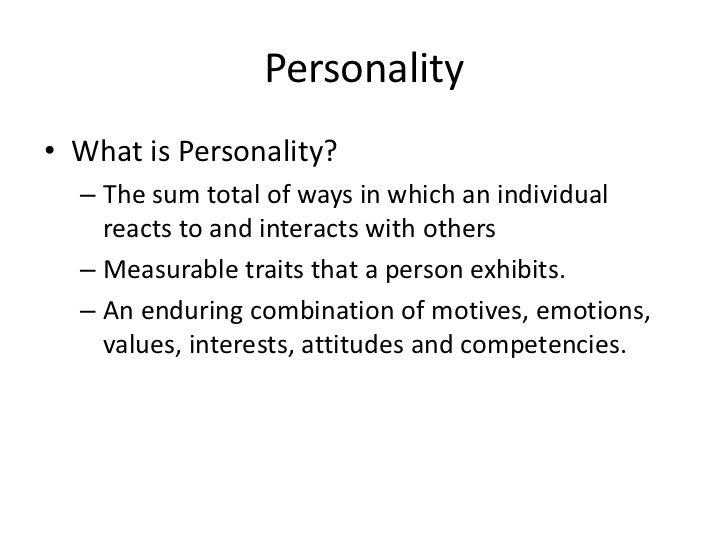 Personality• What is Personality?  – The sum total of ways in which an individual    reacts to and interacts with others  ...