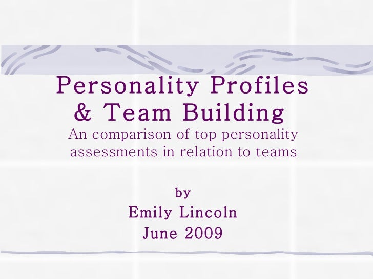 Personality Profiles & Team Building   An comparison of top personality assessments in relation to teams by Emily Lincoln ...