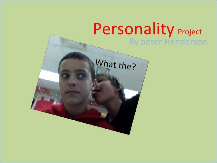 Personality   Project By peter Henderson What the?