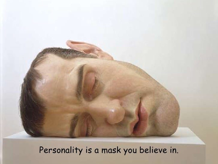 Personality is a mask you believe in. <br />