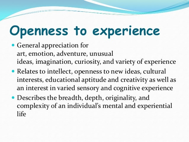 "openness to experience Openness to experience is one of the ""super traits"" in the big five model of personality the trait has six dimensions: active imagination, attentiveness to inner feelings, aesthetic sensitivity, adventurousness, preference for variety & liberal ideas, and intellectual curiosity more from personality: what makes you the way you."