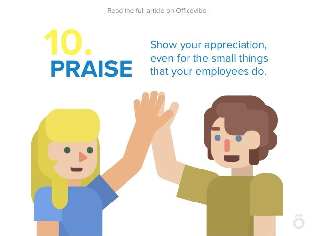 10. PRAISE Show your appreciation, even for the small things that your employees do.