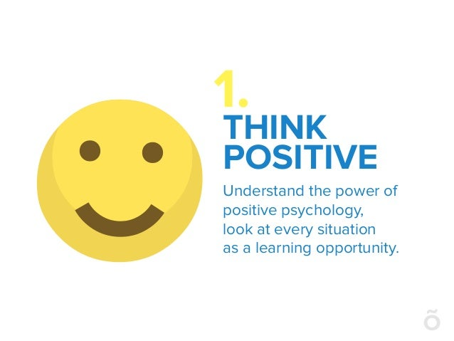 THINK POSITIVE Understand the power of positive psychology, look at every situation as a learning opportunity. 1.