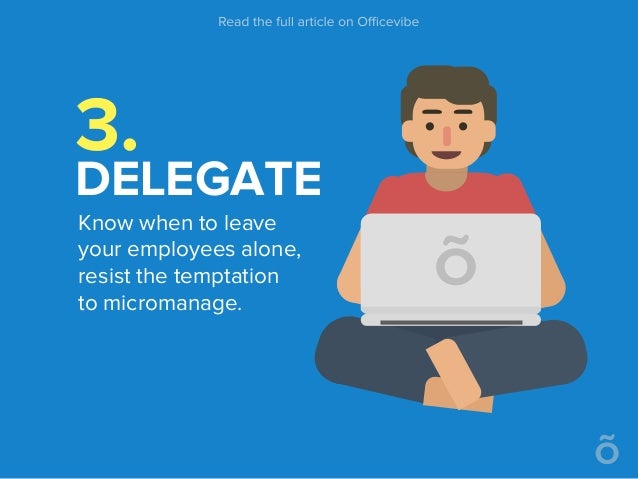 3. DELEGATE Know when to leave your employees alone, resist the temptation to micromanage.