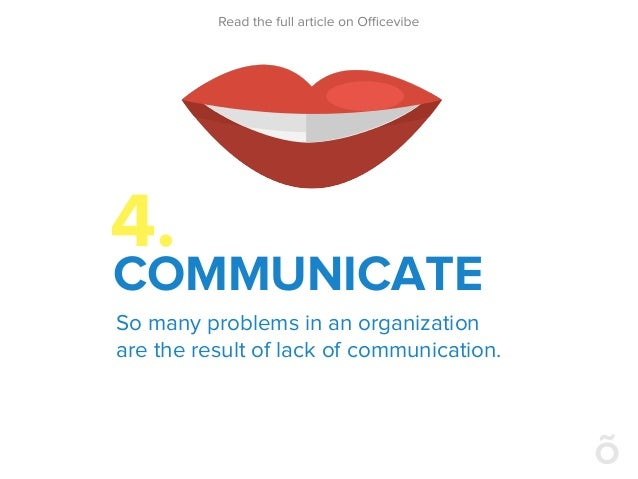 4. COMMUNICATE So many problems in an organization are the result of lack of communication.