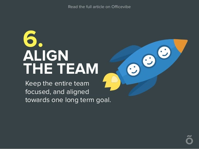6. ALIGN THE TEAM Keep the entire team focused, and aligned towards one long term goal.