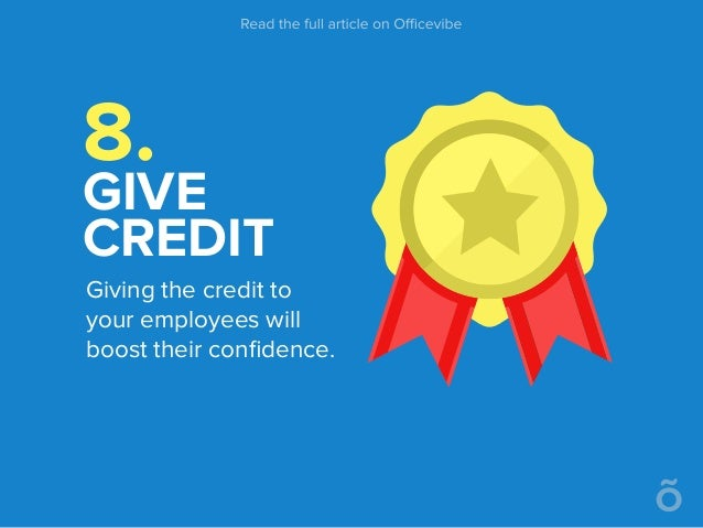 8. GIVE CREDIT Giving the credit to your employees will boost their confidence.