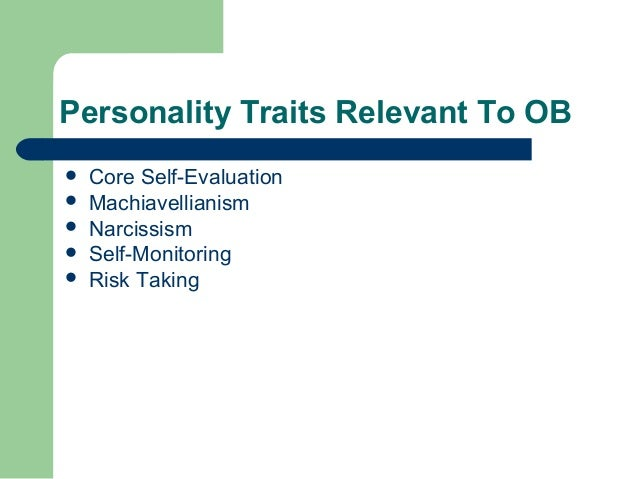 Personality Traits Relevant To OB   Core Self-Evaluation   Machiavellianism   Narcissism   Self-Monitoring   Risk Tak...