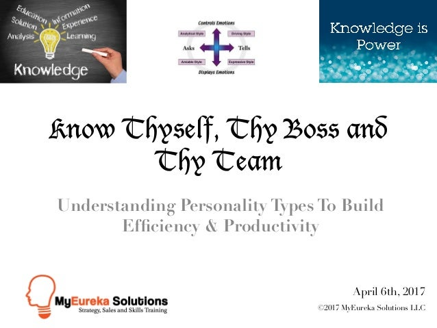 Know Thyself, Thy Boss and Thy Team Understanding Personality Types To Build Efficiency & Productivity April 6th, 2017 ©201...