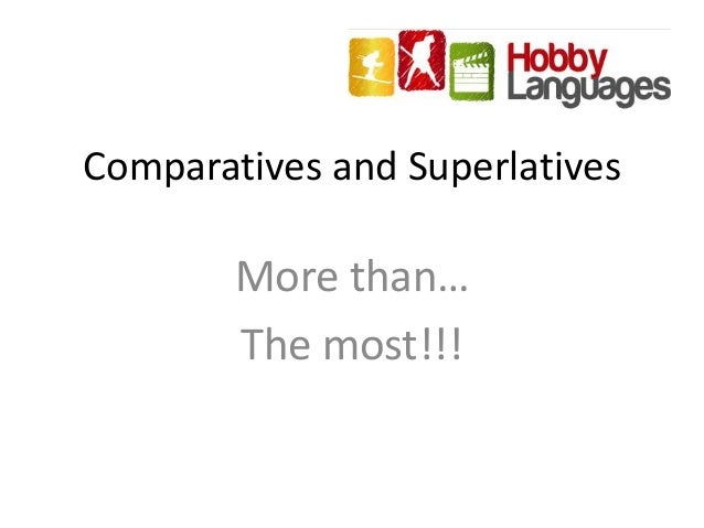 Comparatives and Superlatives More than… The most!!!