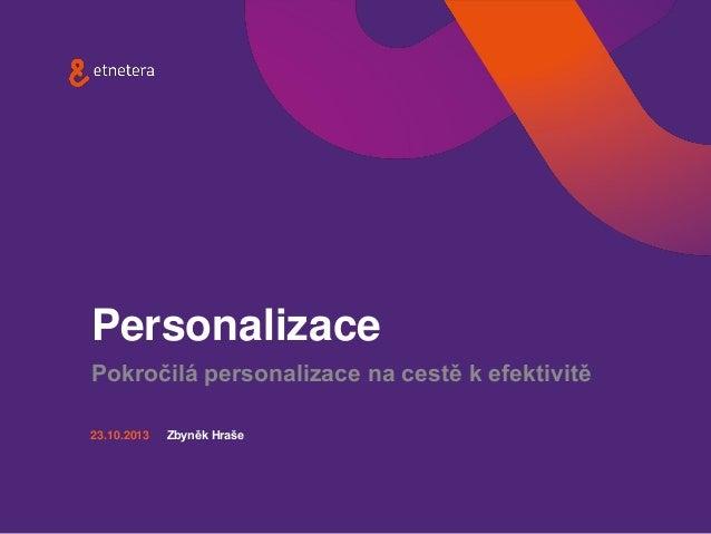 Personalizace Pokročilá personalizace na cestě k efektivitě 23.10.2013  Zbyněk Hraše