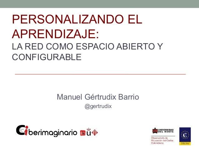 PERSONALIZANDO ELAPRENDIZAJE:LA RED COMO ESPACIO ABIERTO YCONFIGURABLE        Manuel Gértrudix Barrio               @gertr...