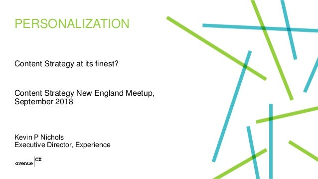 PERSONALIZATION Content Strategy at its finest? Content Strategy New England Meetup, September 2018 Kevin P Nichols Execut...