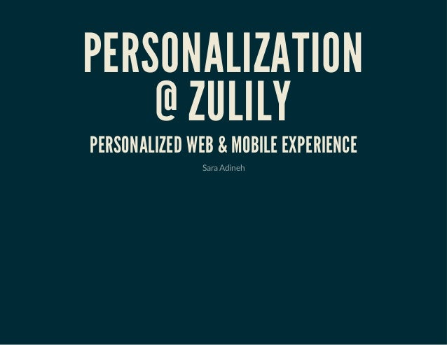 PERSONALIZATION @ ZULILY PERSONALIZED WEB & MOBILE EXPERIENCE SaraAdineh