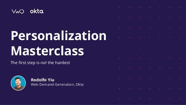 Personalization Masterclass The first step is not the hardest Rodolfo Yiu Web Demand Generation, Okta