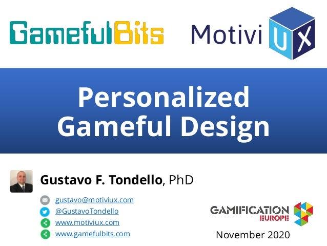 Personalized Gameful Design Gustavo F. Tondello, PhD gustavo@motiviux.com @GustavoTondello www.motiviux.com www.gamefulbit...