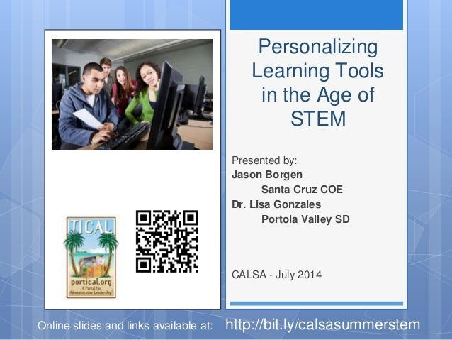 Personalizing Learning Tools in the Age of STEM Presented by: Jason Borgen Santa Cruz COE Dr. Lisa Gonzales Portola Valley...
