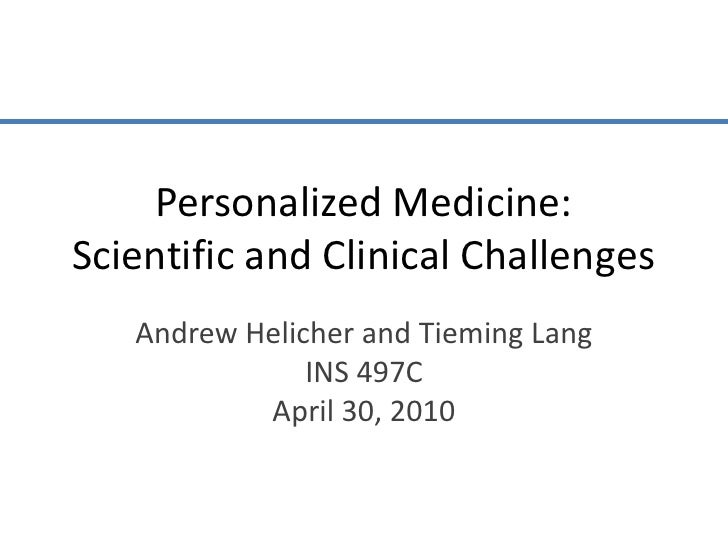 Personalized Medicine:Scientific and Clinical Challenges<br />Andrew Helicher and Tieming Lang<br />INS 497C<br />April 30...
