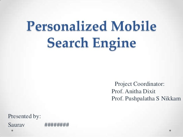 Personalized Mobile Search Engine Project Coordinator: Prof. Anitha Dixit Prof. Pushpalatha S Nikkam Presented by: Saurav ...