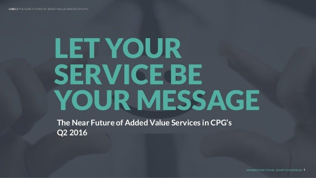 UNDERSTAND TODAY. SHAPE TOMORROW. 1 LET YOUR SERVICE BE YOUR MESSAGE LHBS // THE NEAR FUTURE OF ADDED VALUE SERVICES IN CP...