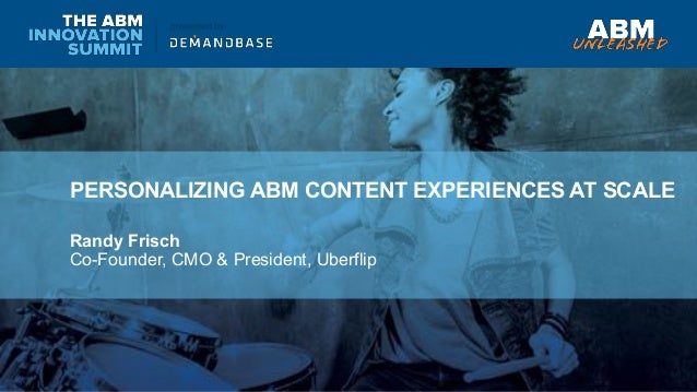 PERSONALIZING ABM CONTENT EXPERIENCES AT SCALE Randy Frisch Co-Founder, CMO & President, Uberflip