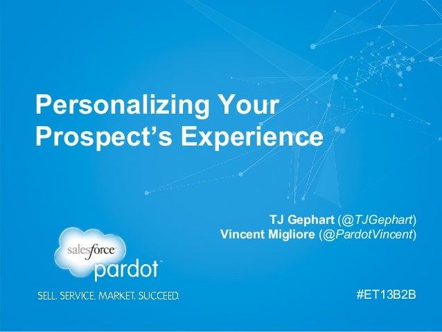 Personalizing Your Prospect's Experience TJ Gephart (@TJGephart) Vincent Migliore (@PardotVincent)  #ET13B2B