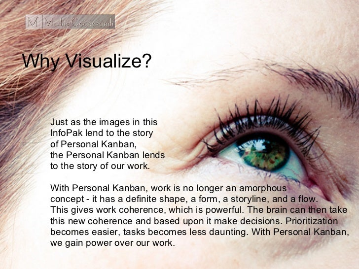 Why Visualize?   Just as the images in this   InfoPak lend to the story   of Personal Kanban,   the Personal Kanban lends ...