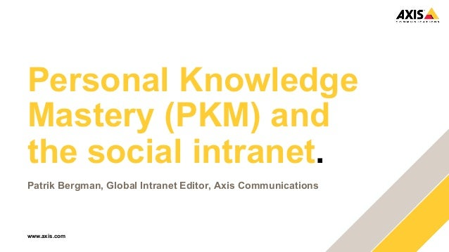 Personal Knowledge  Mastery (PKM) and  the social intranet.  Patrik Bergman, Global Intranet Editor, Axis Communications  ...
