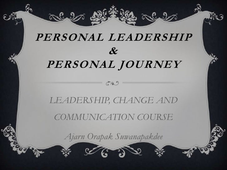 PERSONAL LEADERSHIP         & PERSONAL JOURNEY LEADERSHIP, CHANGE AND  COMMUNICATION COURSE   Ajarn Orapak Suwanapakdee