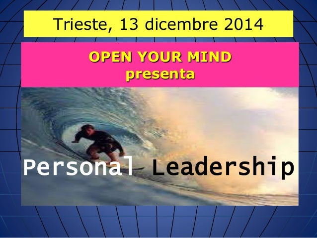 Trieste, 13 dicembre 2014  OPEN YOUR MIND  presenta  Personal Leadership