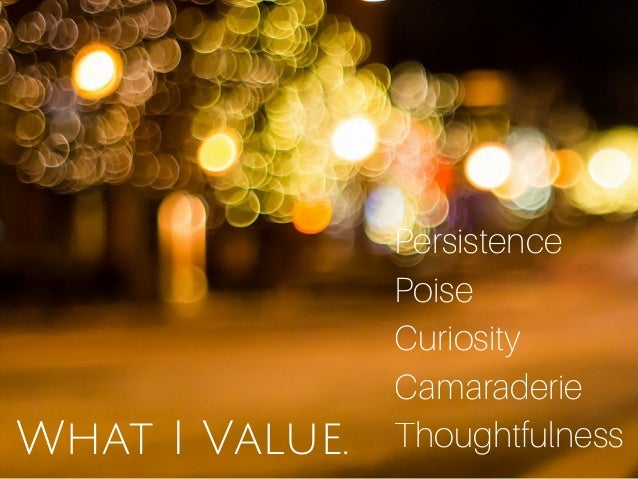 What I Value. Persistence Poise Curiosity Camaraderie Thoughtfulness