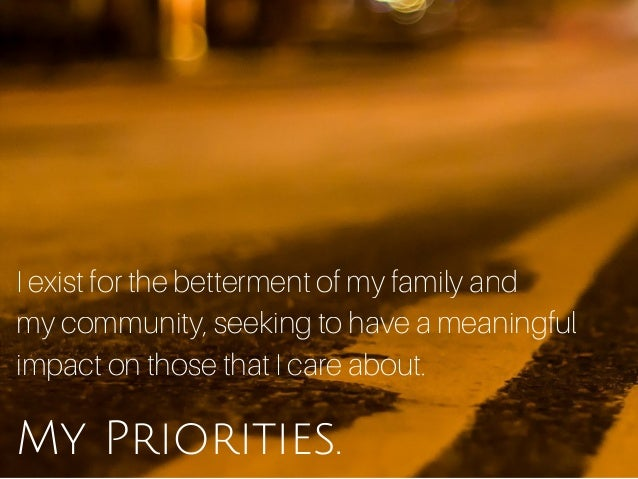 My Priorities. I exist for the betterment of my family and my community, seeking to have a meaningful impact on those that...