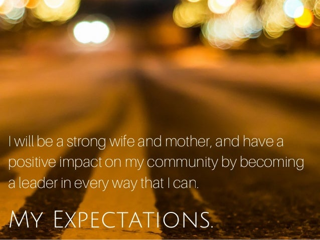 My Expectations. I will be a strong wife and mother, and have a positive impact on my community by becoming a leader in ev...