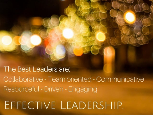 Effective Leadership. The Best Leaders are: Collaborative - Team oriented - Communicative Resourceful - Driven - Engaging