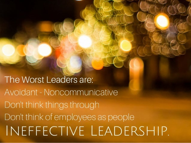 Ineffective Leadership. The Worst Leaders are: Avoidant - Noncommunicative Don't think things through Don't think of emplo...