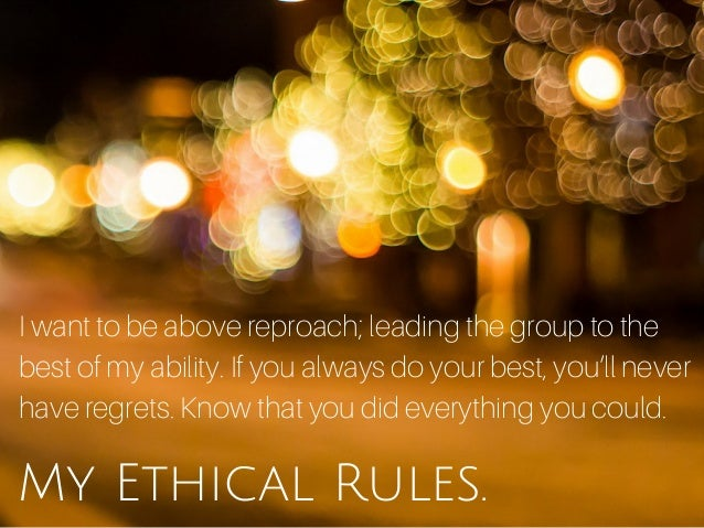 My Ethical Rules. I want to be above reproach; leading the group to the best of my ability. If you always do your best, yo...