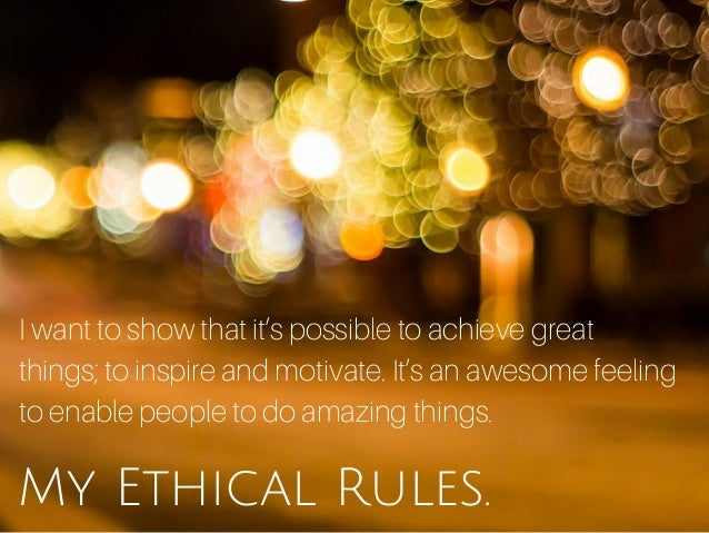 My Ethical Rules. I want to show that it's possible to achieve great things; to inspire and motivate. It's an awesome feel...
