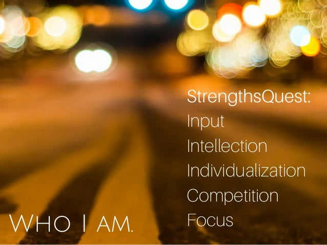 Who I am. StrengthsQuest: Input Intellection Individualization Competition Focus