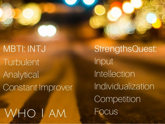 Who I am. StrengthsQuest: Input Intellection Individualization Competition Focus MBTI: INTJ Turbulent Analytical Constant ...